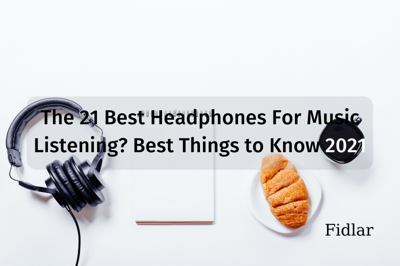 The 21 Best Headphones For Music Listening? Best Things to Know 2021