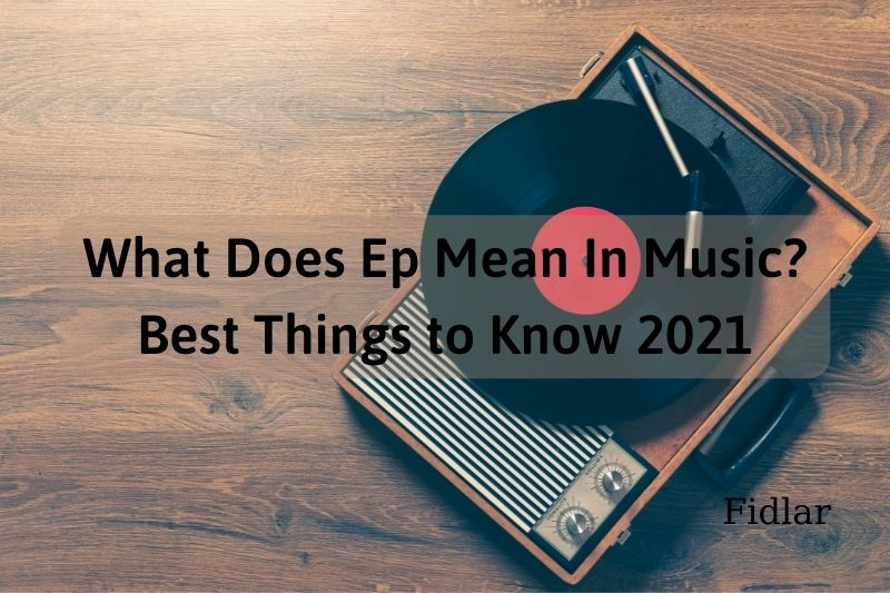 What Does Ep Mean In Music Best Things to Know 2021